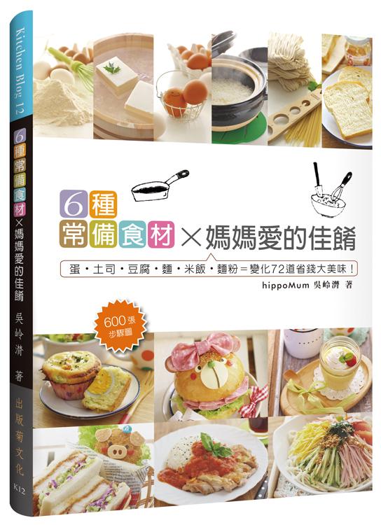 6種常備食材×媽媽愛的佳餚:蛋˙土司˙豆腐˙麵˙米飯˙麵粉=變化72道美味料理K12